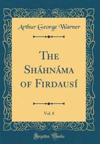 The Shahnama of Firdausi, Vol. 8 (Classic Reprint)