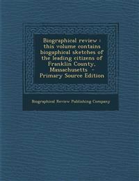 Biographical review : this volume contains biogaphical sketches of the leading citizens of Franklin County, Massachusetts