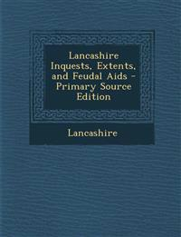 Lancashire Inquests, Extents, and Feudal AIDS - Primary Source Edition