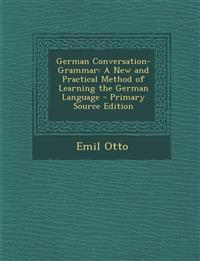 German Conversation-Grammar: A New and Practical Method of Learning the German Language - Primary Source Edition