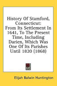 History Of Stamford, Connecticut: From Its Settlement In 1641, To The Present Time, Including Darien, Which Was One Of Its Parishes Until 1820 (1868)