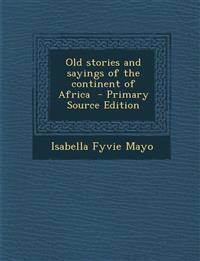 Old stories and sayings of the continent of Africa