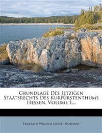 Grundlage Des Jetzigen Staatsrechts Des Kurfurstenthums Hessen, Volume 1...