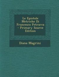 Le Epistole Metriche Di Francesco Petrarca - Primary Source Edition