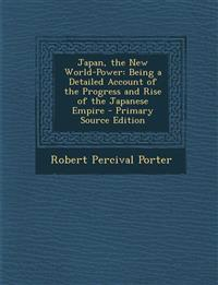 Japan, the New World-Power: Being a Detailed Account of the Progress and Rise of the Japanese Empire - Primary Source Edition