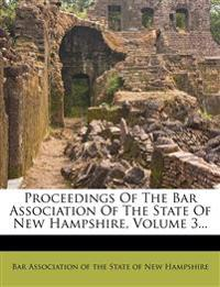 Proceedings Of The Bar Association Of The State Of New Hampshire, Volume 3...