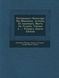 Dictionnaire Historique Des Musiciens, Artistes Et Amateurs, Morts Ou Vivants, Volume 2... - Primary Source Edition
