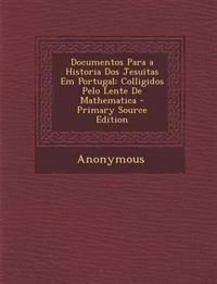 Documentos Para a Historia DOS Jesuitas Em Portugal: Colligidos Pelo Lente de Mathematica - Primary Source Edition
