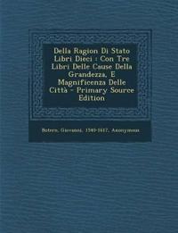 Della Ragion Di Stato Libri Dieci : Con Tre Libri Delle Cause Della Grandezza, E Magnificenza Delle Citt