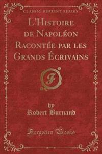 L'Histoire de Napoléon Racontée par les Grands Écrivains (Classic Reprint)