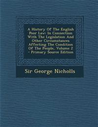 A History Of The English Poor Law: In Connection With The Legislation And Other Circumstances Affecting The Condition Of The People, Volume 2