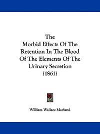The Morbid Effects Of The Retention In The Blood Of The Elements Of The Urinary Secretion (1861)