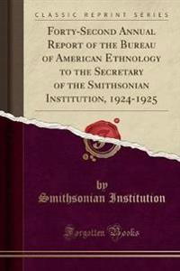 Forty-Second Annual Report of the Bureau of American Ethnology to the Secretary of the Smithsonian Institution, 1924-1925 (Classic Reprint)