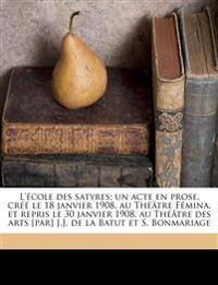 L'école des satyres; un acte en prose, créé le 18 janvier 1908, au Théâtre Fémina, et repris le 30 janvier 1908, au Théâtre des arts [par] J.J. de la