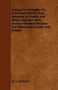 Eating for Strength, Or, Food and Diet in Their Relation to Health and Work, Together With Several Hundred Recipes for Wholesome Foods and Drinks