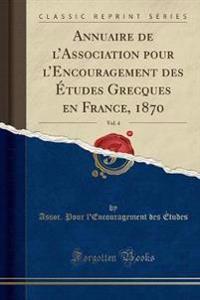 Annuaire de L'Association Pour L'Encouragement Des Etudes Grecques En France, 1870, Vol. 4 (Classic Reprint)