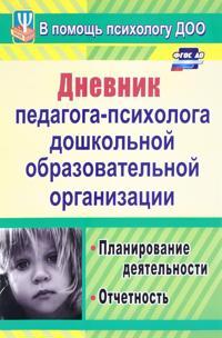 Dnevnik pedagoga-psikhologa doshkolnogo obrazovatelnogo uchrezhdenija. Planirovanie dejatelnosti, otchet