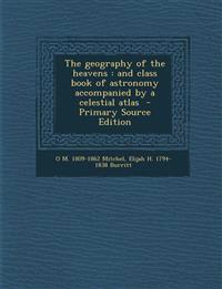 The geography of the heavens : and class book of astronomy accompanied by a celestial atlas