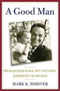 A Good Man: Rediscovering My Father, Sargent Shriver
