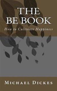 The Be Book: How to Cultivate Happiness for Life in the Modern World