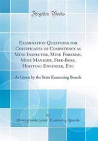 Examination Questions for Certificates of Competency as Mine Inspector, Mine Foreman, Mine Manager, Fire-Boss, Hoisting Engineer, Etc
