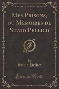 Mes Prisons, Ou Memoires de Silvio Pellico (Classic Reprint)