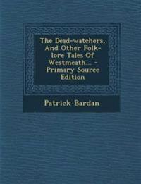 The Dead-watchers, And Other Folk-lore Tales Of Westmeath... - Primary Source Edition