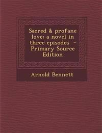 Sacred & Profane Love; A Novel in Three Episodes
