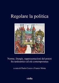 Regolare La Politica: Norme, Liturgie, Rappresentazioni del Potere Fra Tardoantico Ed Eta Contemporanea