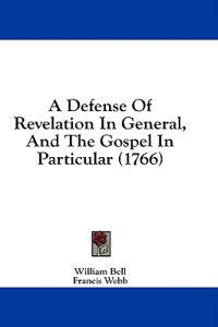 A Defense Of Revelation In General, And The Gospel In Particular (1766)