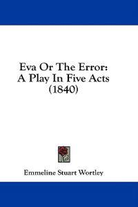 Eva Or The Error: A Play In Five Acts (1840)