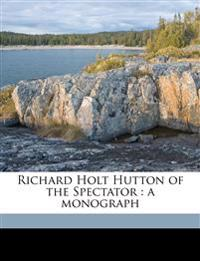 Richard Holt Hutton of the Spectator : a monograph