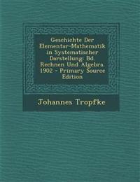 Geschichte Der Elementar-Mathematik in Systematischer Darstellung: Bd. Rechnen Und Algebra. 1902