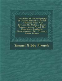 Two Wars: An Autobiography of General Samuel G. French ...: Mexican War; War Between the States, a Diary; Reconstruction Period, His Experience; Incid
