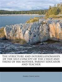 The structure and interrelationships of the self-concept of the child and those of his mother, parent educator and teacher