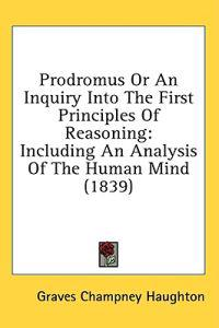 Prodromus Or An Inquiry Into The First Principles Of Reasoning: Including An Analysis Of The Human Mind (1839)