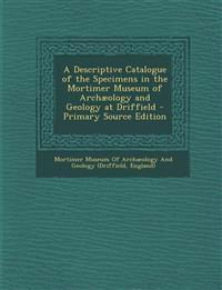 A Descriptive Catalogue of the Specimens in the Mortimer Museum of Archaeology and Geology at Driffield - Primary Source Edition
