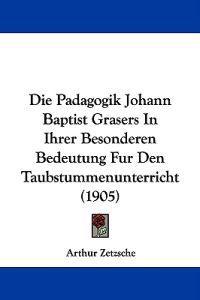 Die Padagogik Johann Baptist Grasers in Ihrer Besonderen Bedeutung Fur Den Taubstummenunterricht