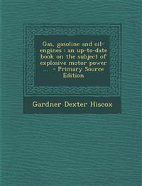 Gas, Gasoline and Oil-Engines: An Up-To-Date Book on the Subject of Explosive Motor Power ...