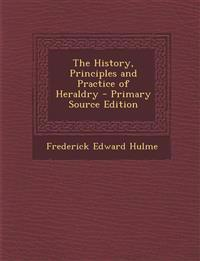 The History, Principles and Practice of Heraldry - Primary Source Edition