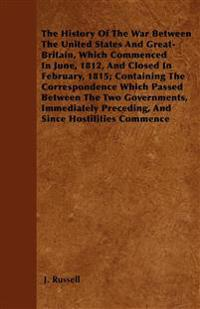 The History Of The War Between The United States And Great-Britain, Which Commenced In June, 1812, And Closed In February, 1815; Containing The Corres