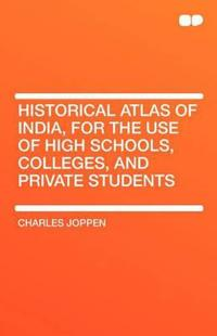 Historical Atlas of India, for the Use of High Schools, Colleges, and Private Students