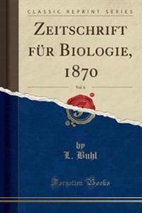 Zeitschrift für Biologie, 1870, Vol. 6 (Classic Reprint)