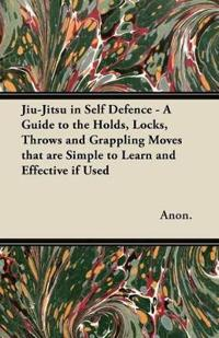 Jiu-Jitsu in Self Defence - A Guide to the Holds, Locks, Throws and Grappling Moves That Are Simple to Learn and Effective If Used