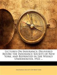Lectures On Insurance: Delivered Before the Insurance Society of New York, and Reprinted in the Weekly Underwriter, 1922 ...
