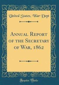 Annual Report of the Secretary of War, 1862 (Classic Reprint)
