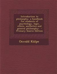Introduction to Philosophy, a Handbook for Students of Psychology, Logic, Ethics, Aesthetics and General Philosophy; - Primary Source Edition