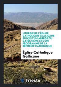 Liturgie de L'Eglise Catholique Gallicane Suivie D'Un Abrege Du Catechisme Et D'Un Programme de la Reforme Catholique