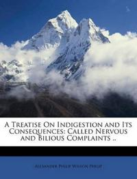 A Treatise On Indigestion and Its Consequences: Called Nervous and Bilious Complaints ..