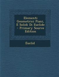 Elementi Geometrici Piani, E Solidi Di Euclide - Primary Source Edition